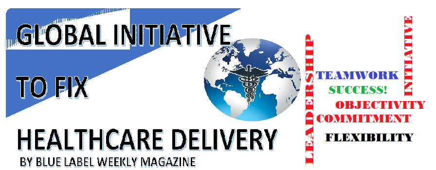 GLOBAL INITIATIVE TO FIX HEALTHCARE DELIVERY BY BLUE LABEL WEEKLY MAGAZINE | LEADERSHIP | COMMITMENT | INITIATIVE | OBJECTIVITY | TEAMWORK |